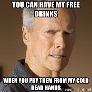 Clint Eastwood - you can have my free drinks when you pry them from my cold dead hands
