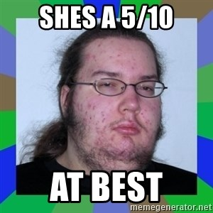 Neckbeard - Shes a 5/10 At best
