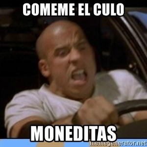 fast and furious - COMEME EL CULO Moneditas