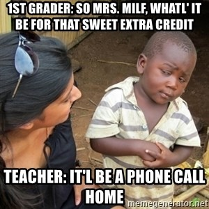 Skeptical 3rd World Kid - 1st grader: So Mrs. Milf, whatl' it be for that sweet extra credit Teacher: it'l be a phone call home
