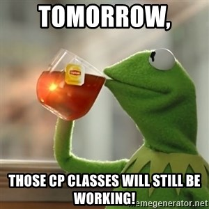 Kermit The Frog Drinking Tea - Tomorrow,   those CP classes will still be working!