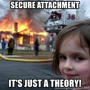 Disaster Girl - Secure Attachment it's just a theory!