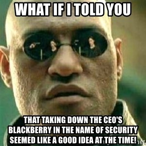 What If I Told You - WHAT IF I TOLD YOU THAT TAKING DOWN THE CEO'S BLACKBERRY IN THE NAME OF SECURITY SEEMED LIKE A GOOD IDEA AT THE TIME!