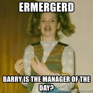 ermergerd girl  - ermergerd barry is the manager of the day?