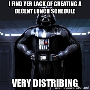 Darth Vader - I find yer lack of creating a decent lunch schedule  VERY DISTRIBING