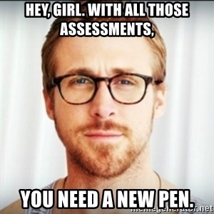 Ryan Gosling Hey Girl 3 - Hey, girl. With all those assessments,  you need a new pen.