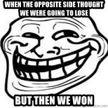 Troll Faceee - when the opposite side thought we were going to lose But then we won