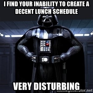 Darth Vader - I find your inability to create a decent lunch schedule Very Disturbing