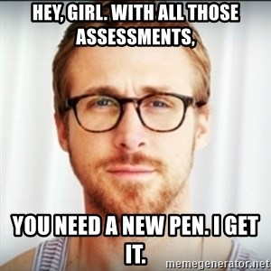 Ryan Gosling Hey Girl 3 - Hey, girl. With all those assessments, You need a new pen. I get it.