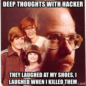 Vengeance Dad - Deep thoughts with Hacker They laughed at my shoes, I laughed when I killed them