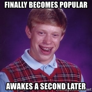 Bad Luck Brian - Finally becomes popular Awakes a second later