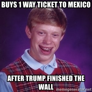 Bad Luck Brian - Buys 1 way ticket to Mexico after Trump finished the wall