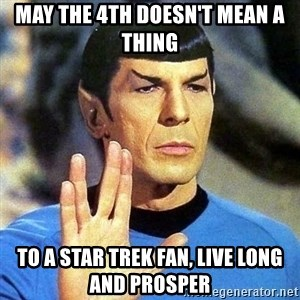 Spock - May the 4th doesn't mean a thing to a star trek fan, live long and prosper