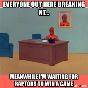Masturbating Spider-Man - Everyone out here breaking NT... Meanwhile I'm waiting for Raptors to win a game