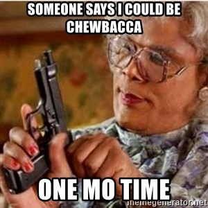Madea-gun meme - Someone says I could be Chewbacca  One mo time