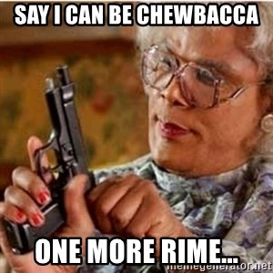Madea-gun meme - Say i can be Chewbacca  One more rime...