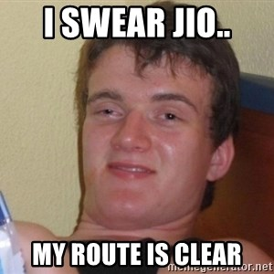 high/drunk guy - I swear jio.. My route is clear