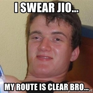 high/drunk guy - I swear jio... My route is clear bro...