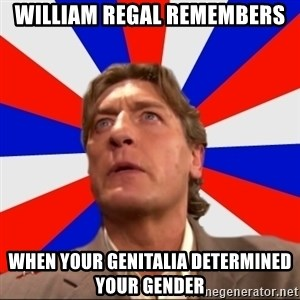 Regal Remembers - William regal remembers When your genitalia determined your gender