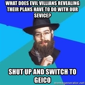 Jewish Dude - what does evil villians revealing their plans have to do with our sevice? shut up and switch to geico