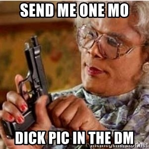 Madea-gun meme - Send me one mo  Dick pic in the DM