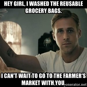 ryan gosling hey girl - Hey girl, I washed the reusable grocery bags. I can't wait to go to the Farmer's Market with you.