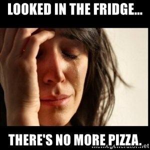 First World Problems - looked in the fridge... there's no more pizza.