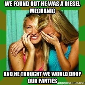 Laughing Girls  - WE FOUND OUT HE WAS A DIESEL MECHANIC AND HE THOUGHT WE WOULD DROP OUR PANTIES