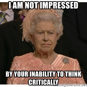 Unimpressed Queen - i am not impressed by your inability to think critically