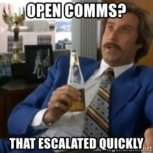 well that escalated quickly  - Open Comms? That escalated quickly