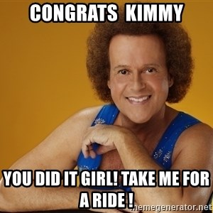 Gay Richard Simmons - Congrats  Kimmy You did it girl! Take me for a ride !