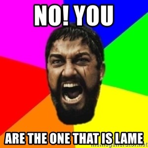 sparta - No! You are the one that is lame