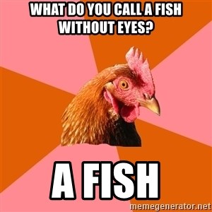 Anti Joke Chicken - What do you call a fish without eyes? A fish