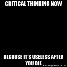 Blank Black - critical thinking now because it's useless after you die