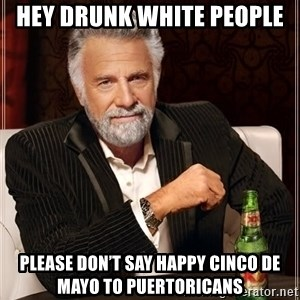 The Most Interesting Man In The World - Hey Drunk White People Please don't say Happy Cinco de Mayo to Puertoricans