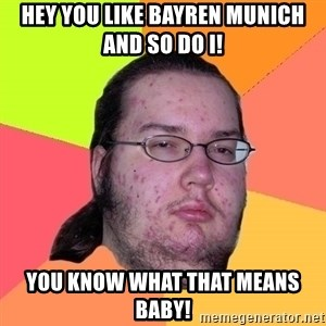gordo granudo - Hey you like Bayren Munich and so do I! You know what that means baby!