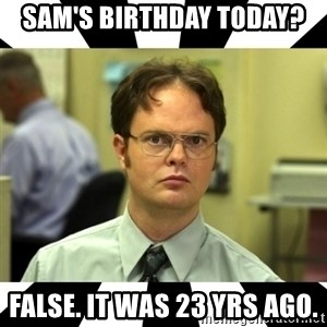 Dwight from the Office - Sam's Birthday today? FALSE. It was 23 yrs ago.
