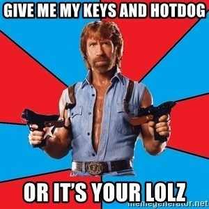 Chuck Norris  - Give me my keys and hotdog  Or it's your lolz