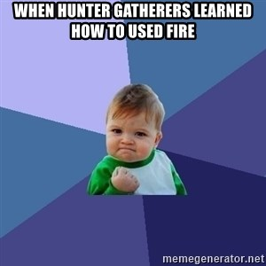 Success Kid - When Hunter Gatherers learned how to used fire