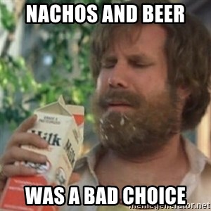 Milk was a bad choice - Nachos and beer  Was a bad choice