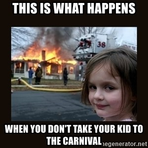 burning house girl - This is what happens when you don't take your kid to the carnival