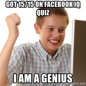 First Day on the internet kid - GOT 15/15 ON FACEBOOK IQ QUIZ I AM A GENIUS