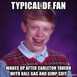 Bad Luck Brian - Typical DF Fan Wakes up after Carleton Tavern with ball gag and gimp suit