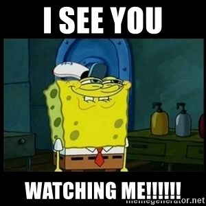 Don't you, Squidward? - I see you watching me!!!!!!