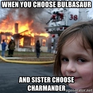 Disaster Girl - when you choose bulbasaur and sister choose charmander