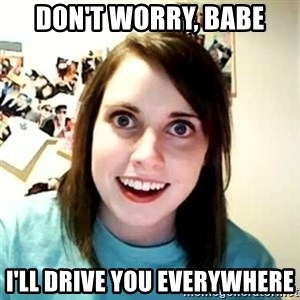 Overly Attached Girlfriend - Don't worry, babe i'll drive you everywhere