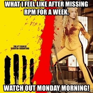 kill it - WHAT I FEEL LIKE AFTER MISSING RPM FOR A WEEK. WATCH OUT MONDAY MORNING!