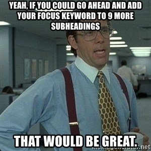 Yeah that'd be great... - Yeah, if you could go ahead and add your focus keyword to 9 more subheadings that would be great.