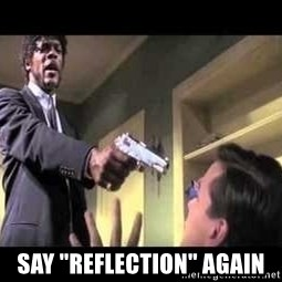 """Say what again - say """"reflection"""" again"""