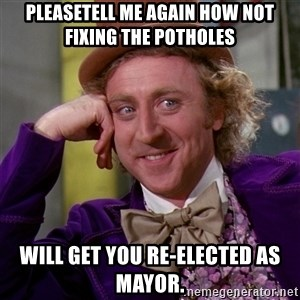 Willy Wonka - Pleasetell me again how not fixing the potholes  Will get you re-elected as mayor.